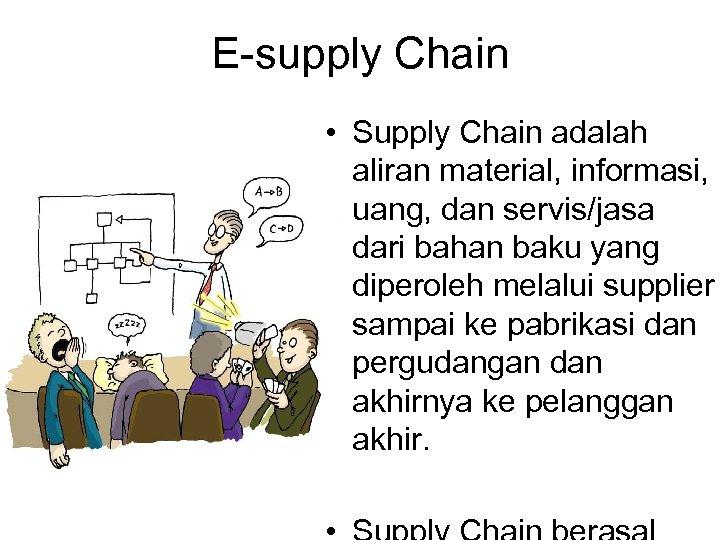 E-supply Chain • Supply Chain adalah aliran material, informasi, uang, dan servis/jasa dari bahan