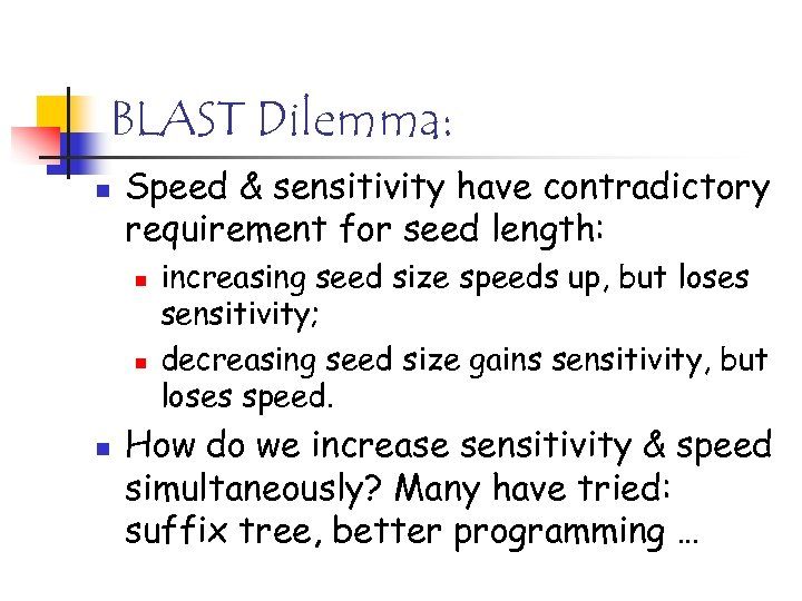 BLAST Dilemma: n Speed & sensitivity have contradictory requirement for seed length: n n