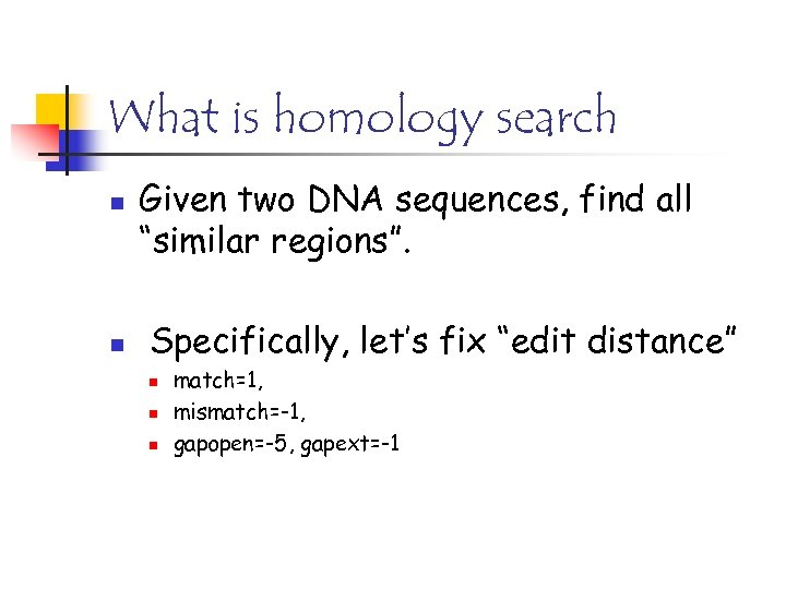 "What is homology search n n Given two DNA sequences, find all ""similar regions""."