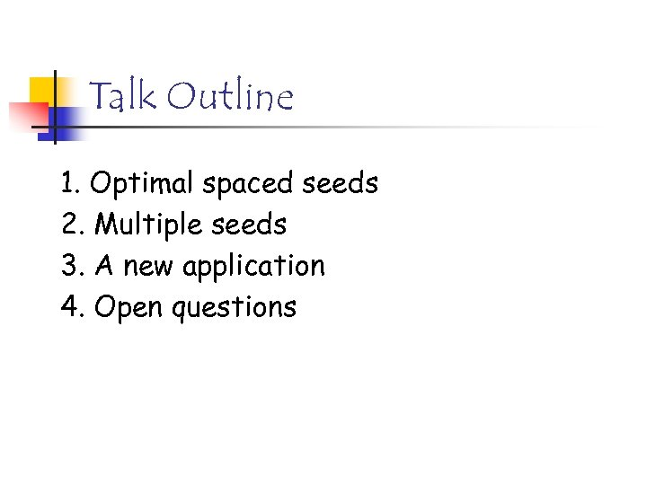 Talk Outline 1. Optimal spaced seeds 2. Multiple seeds 3. A new application 4.