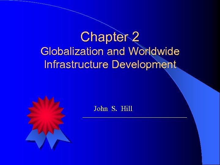 Chapter 2 Globalization and Worldwide Infrastructure Development John S. Hill