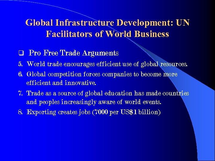 Global Infrastructure Development: UN Facilitators of World Business q Pro Free Trade Arguments 5.