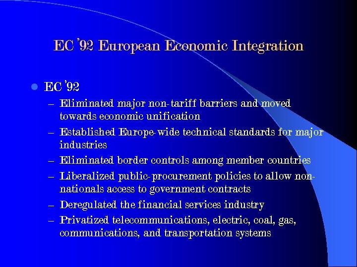 EC ' 92 European Economic Integration l EC ' 92 – Eliminated major non-tariff