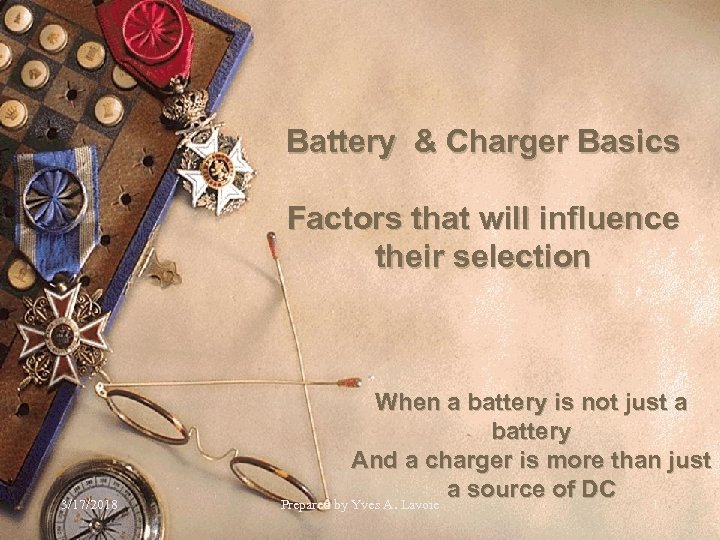 Battery & Charger Basics Factors that will influence their selection 3/17/2018 When a battery