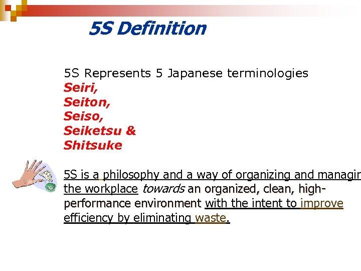 5 S Definition 5 S Represents 5 Japanese terminologies Seiri, Seiton, Seiso, Seiketsu &
