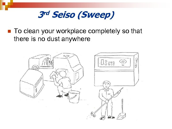3 rd Seiso (Sweep) n To clean your workplace completely so that there is