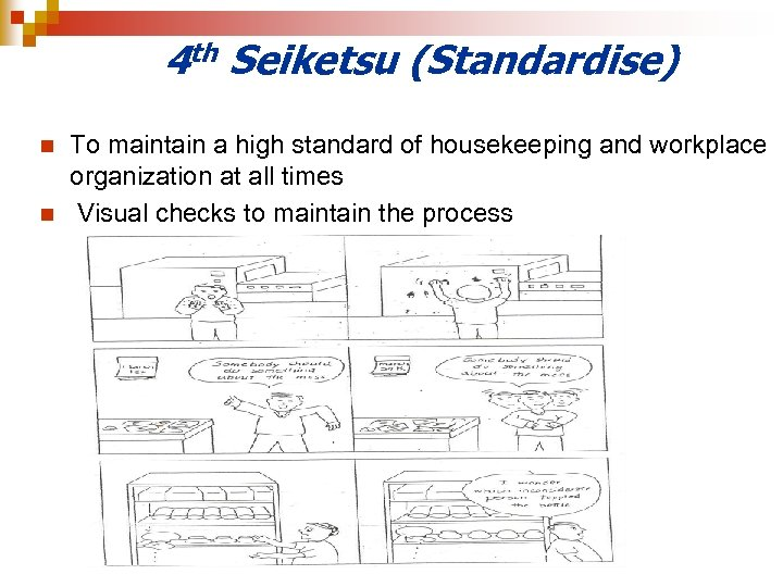 4 th Seiketsu (Standardise) n n To maintain a high standard of housekeeping and