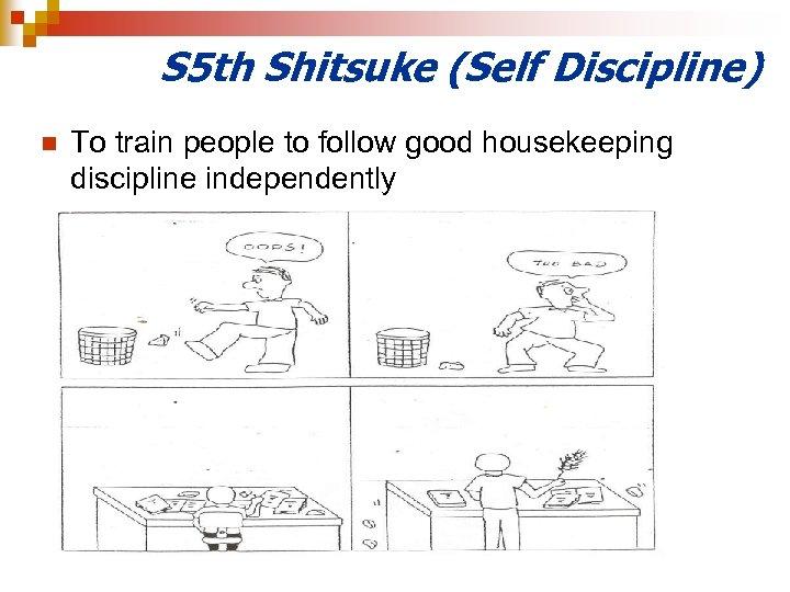 S 5 th Shitsuke (Self Discipline) n To train people to follow good housekeeping