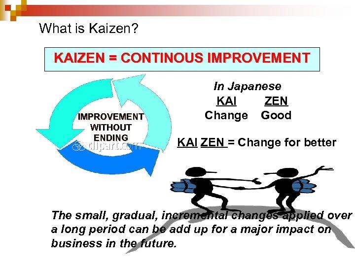 What is Kaizen? KAIZEN = CONTINOUS IMPROVEMENT WITHOUT ENDING In Japanese KAI ZEN Change