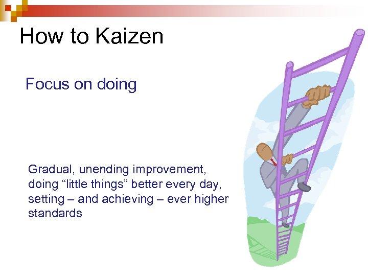 "How to Kaizen Focus on doing Gradual, unending improvement, doing ""little things"" better every"
