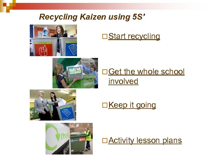 Recycling Kaizen using 5 S' ¨ Start recycling ¨ Get the whole school involved