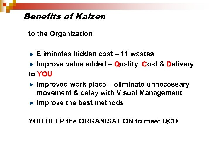 Benefits of Kaizen to the Organization Eliminates hidden cost – 11 wastes Improve value