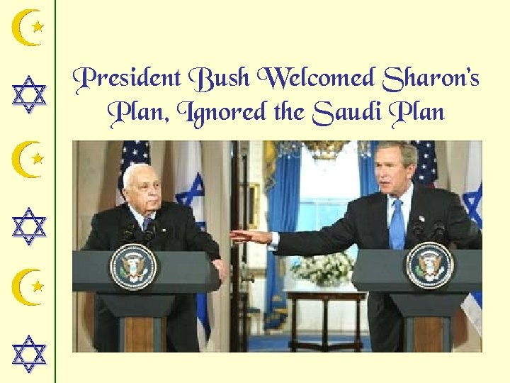 President Bush Welcomed Sharon's Plan, Ignored the Saudi Plan