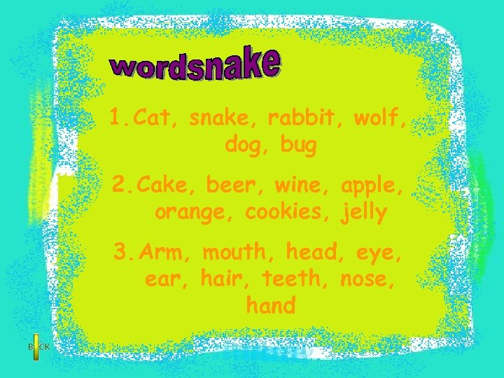 1. Cat, snake, rabbit, wolf, dog, bug 2. Cake, beer, wine, apple, orange, cookies,