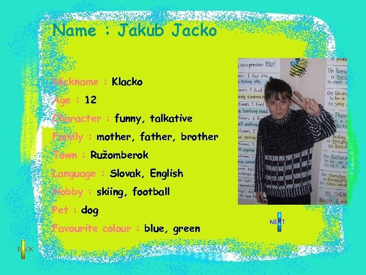 Name : Jakub Jacko Nickname : Klacko Age : 12 Character : funny, talkative