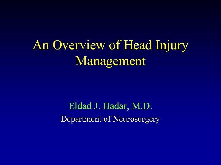 An Overview of Head Injury Management Eldad J. Hadar, M. D. Department of Neurosurgery