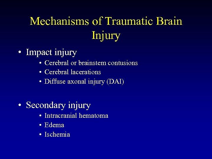 Mechanisms of Traumatic Brain Injury • Impact injury • Cerebral or brainstem contusions •