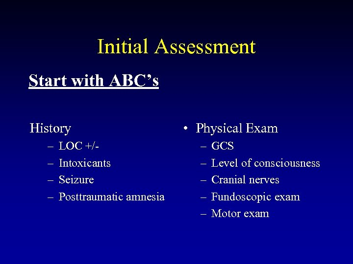Initial Assessment Start with ABC's History – – LOC +/Intoxicants Seizure Posttraumatic amnesia •