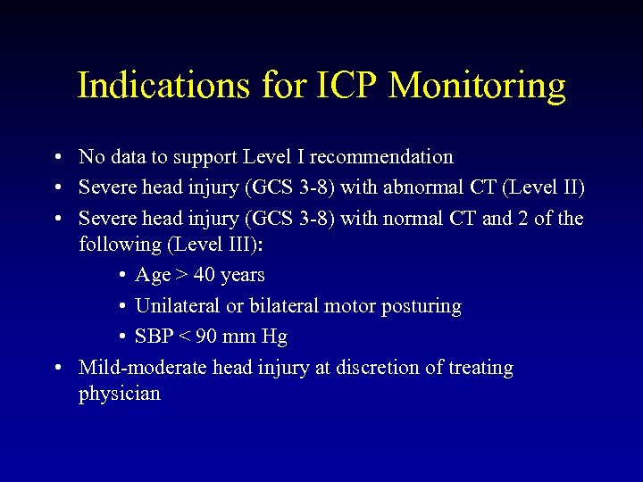 Indications for ICP Monitoring • No data to support Level I recommendation • Severe