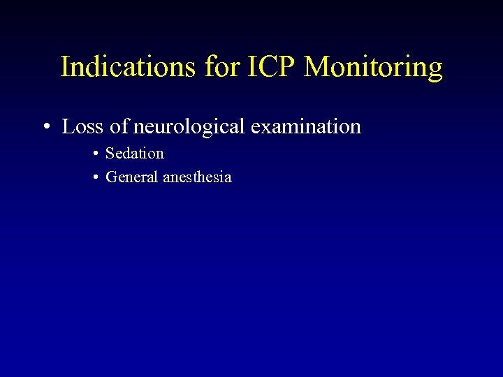 Indications for ICP Monitoring • Loss of neurological examination • Sedation • General anesthesia