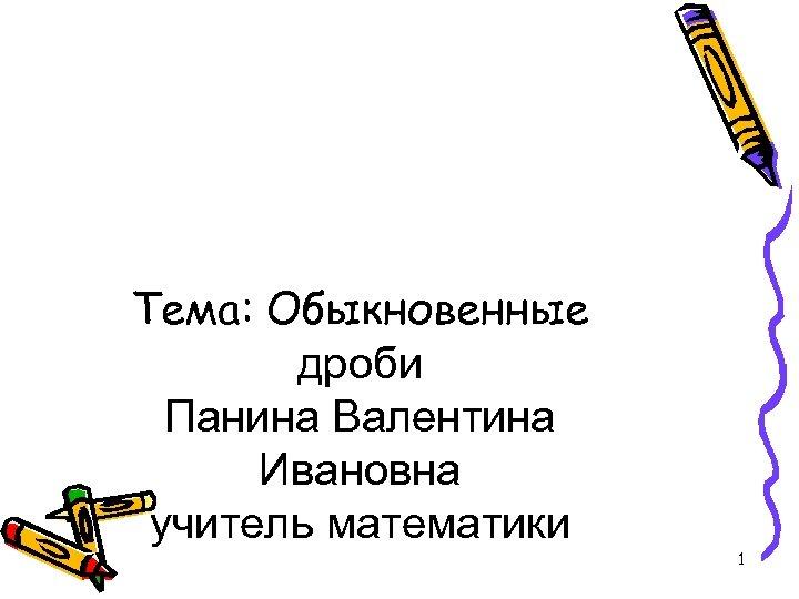 Тема: Обыкновенные дроби Панина Валентина Ивановна учитель математики 1