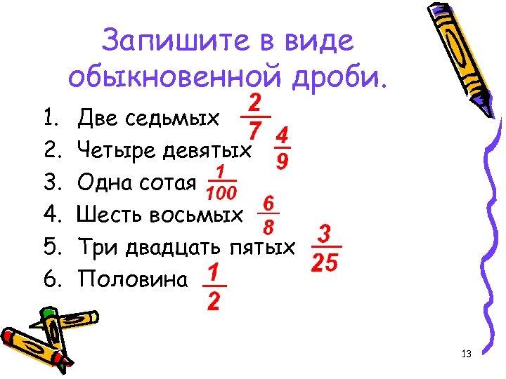 Запишите в виде обыкновенной дроби. 1. 2. 3. 4. 5. 6. Две седьмых Четыре