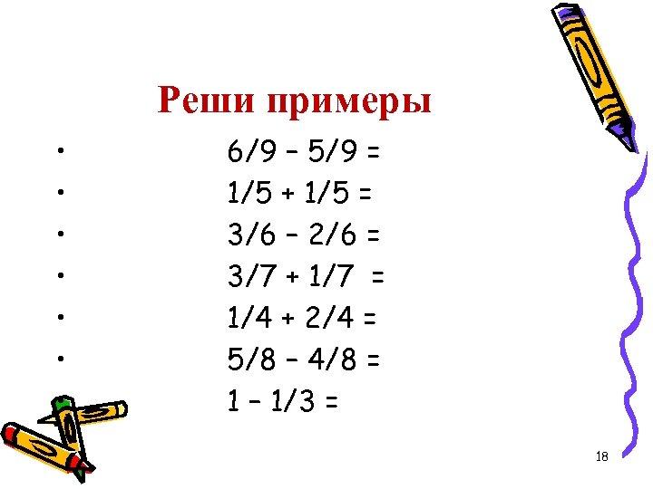 Реши примеры • • 6/9 – 5/9 = 1/5 + 1/5 = 3/6 –
