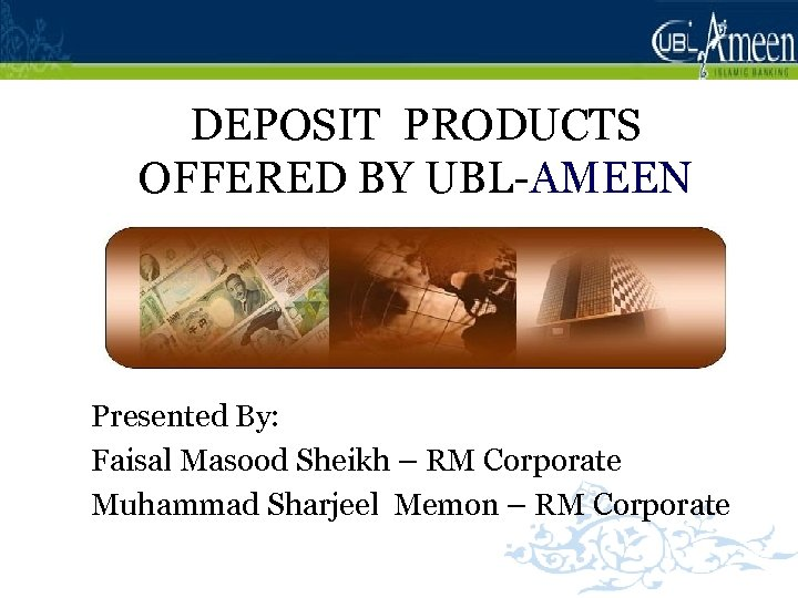 DEPOSIT PRODUCTS OFFERED BY UBL-AMEEN Presented By: Faisal Masood Sheikh – RM Corporate Muhammad
