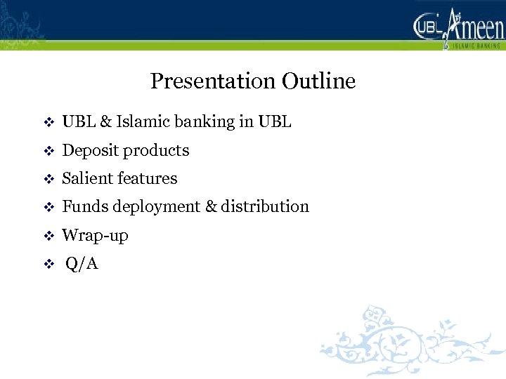 Presentation Outline v UBL & Islamic banking in UBL v Deposit products v Salient