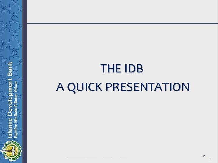 THE IDB A QUICK PRESENTATION ______ _____ 2 2
