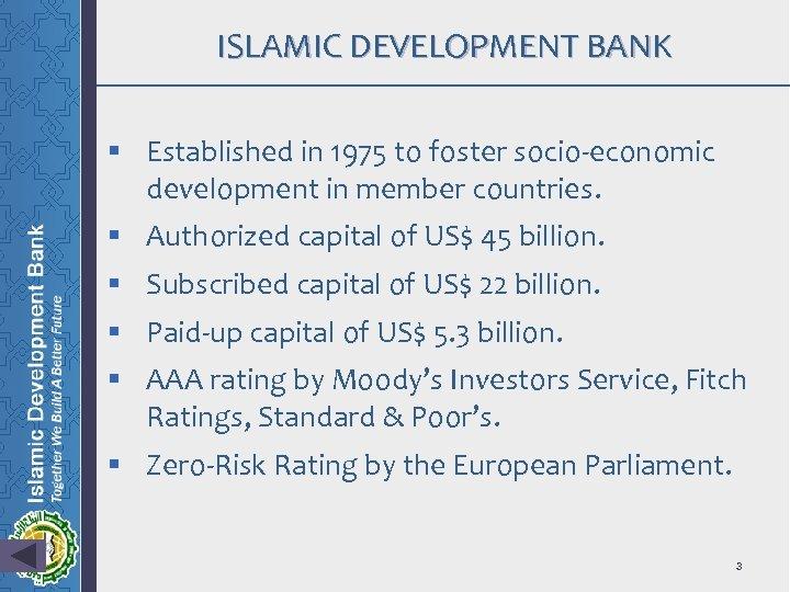 ISLAMIC DEVELOPMENT BANK § Established in 1975 to foster socio-economic development in member countries.