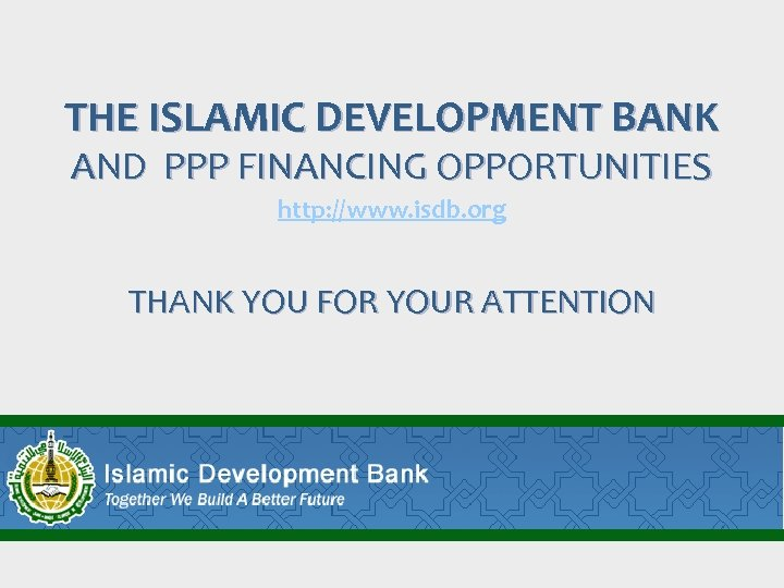 THE ISLAMIC DEVELOPMENT BANK AND PPP FINANCING OPPORTUNITIES http: //www. isdb. org THANK YOU