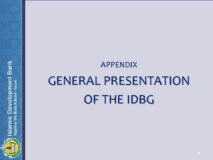 APPENDIX GENERAL PRESENTATION OF THE IDBG 39 39