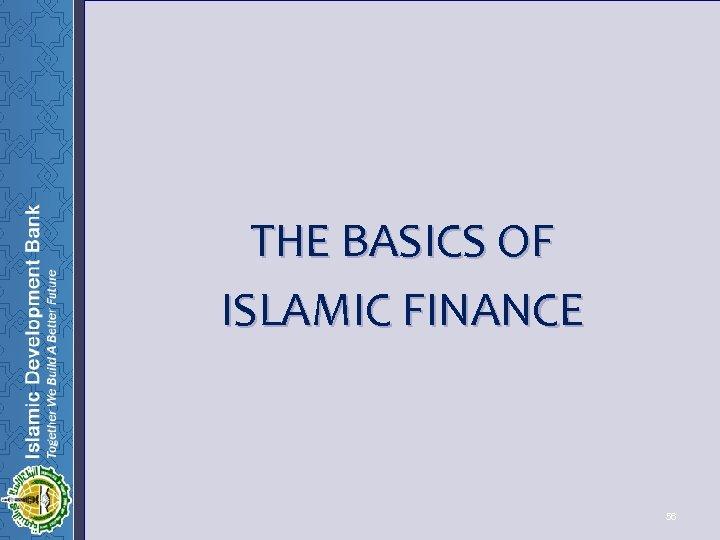 THE BASICS OF ISLAMIC FINANCE 56 56
