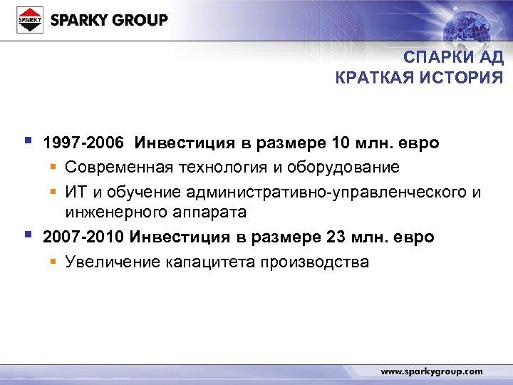 СПАРКИ АД КРАТКАЯ ИСТОРИЯ § § 1997 -2006 Инвестиция в размере 10 млн. евро