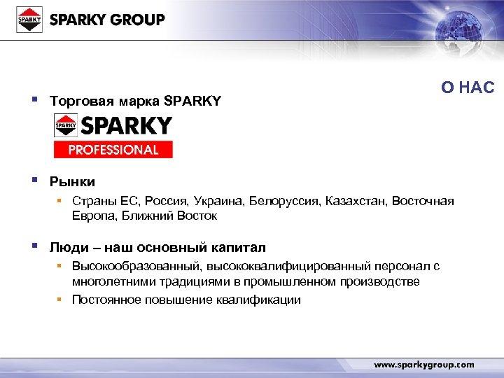 § Торговая марка SPARKY § О НАС Рынки § Страны ЕС, Россия, Украина, Белоруссия,