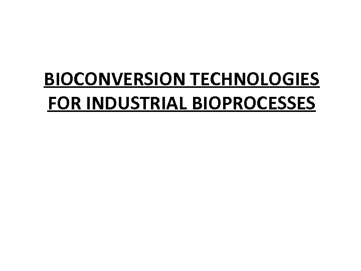 BIOCONVERSION TECHNOLOGIES FOR INDUSTRIAL BIOPROCESSES
