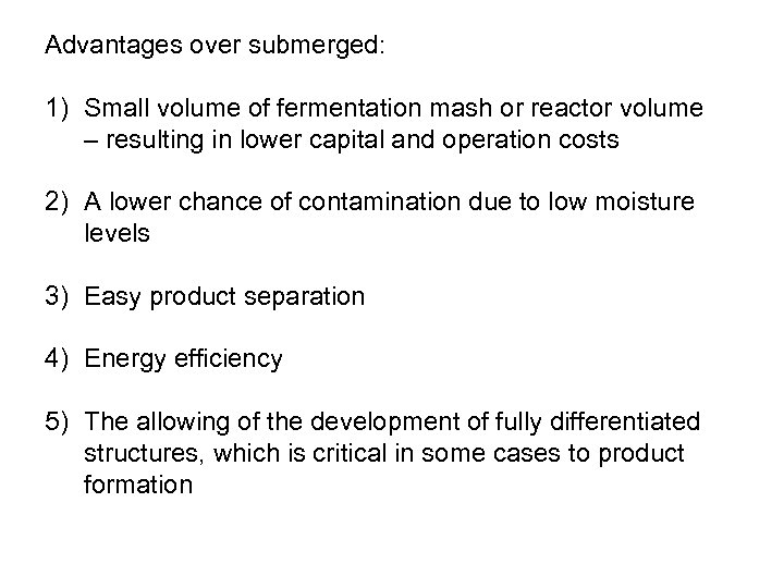 Advantages over submerged: 1) Small volume of fermentation mash or reactor volume – resulting