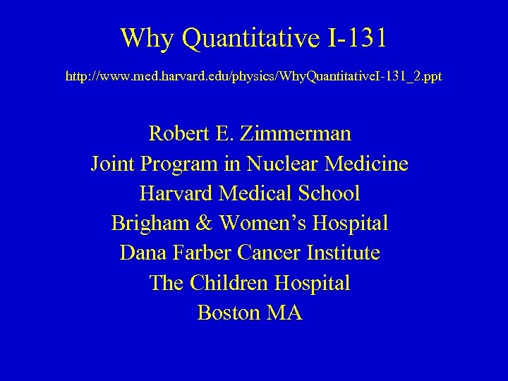 Why Quantitative I-131 http: //www. med. harvard. edu/physics/Why. Quantitative. I-131_2. ppt Robert E. Zimmerman
