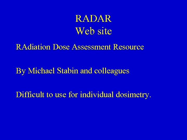 RADAR Web site RAdiation Dose Assessment Resource By Michael Stabin and colleagues Difficult to