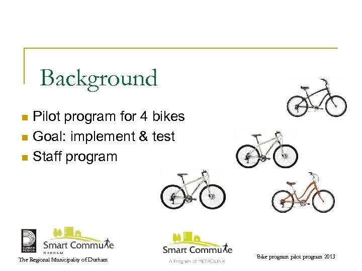 Background Pilot program for 4 bikes n Goal: implement & test n Staff program