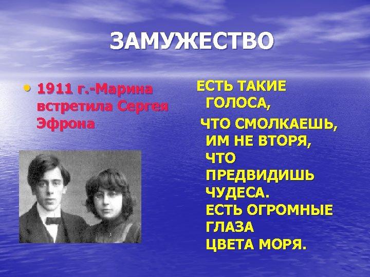 ЗАМУЖЕСТВО • 1911 г. -Марина встретила Сергея Эфрона ЕСТЬ ТАКИЕ ГОЛОСА, ЧТО СМОЛКАЕШЬ, ИМ