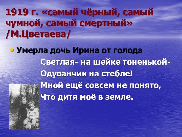 1919 г. «самый чёрный, самый чумной, самый смертный» /М. Цветаева/ • Умерла дочь Ирина
