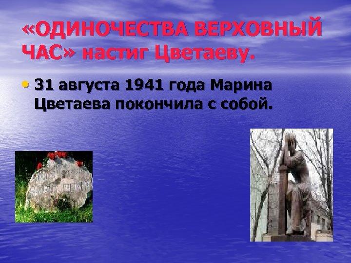 «ОДИНОЧЕСТВА ВЕРХОВНЫЙ ЧАС» настиг Цветаеву. • 31 августа 1941 года Марина Цветаева покончила