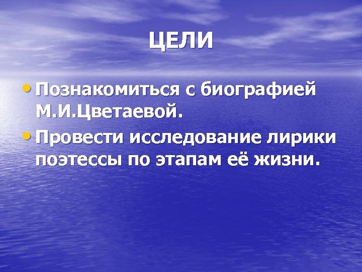 ЦЕЛИ • Познакомиться с биографией М. И. Цветаевой. • Провести исследование лирики поэтессы по