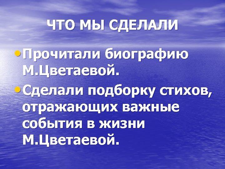ЧТО МЫ СДЕЛАЛИ • Прочитали биографию М. Цветаевой. • Сделали подборку стихов, отражающих важные