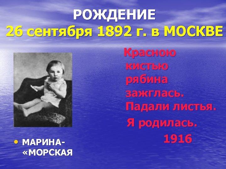 РОЖДЕНИЕ 26 сентября 1892 г. в МОСКВЕ • МАРИНА- «МОРСКАЯ Красною кистью рябина зажглась.