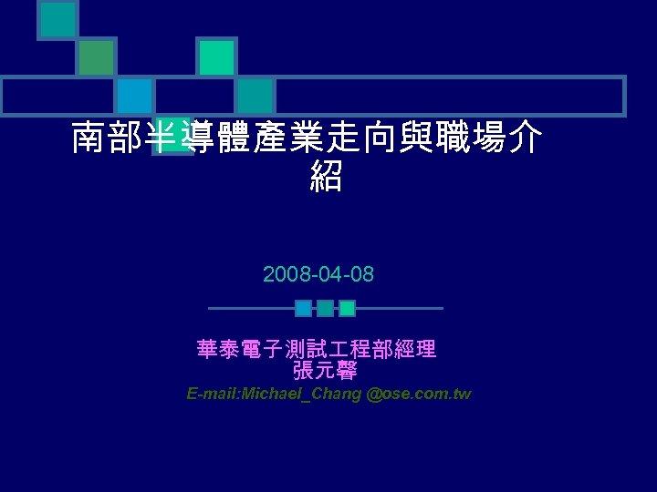 南部半導體產業走向與職場介 紹 2008 -04 -08 華泰電子測試 程部經理 張元馨 E-mail: Michael_Chang @ose. com. tw
