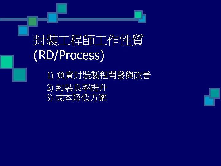 封裝 程師 作性質 (RD/Process) 1) 負責封裝製程開發與改善 2) 封裝良率提升 3) 成本降低方案