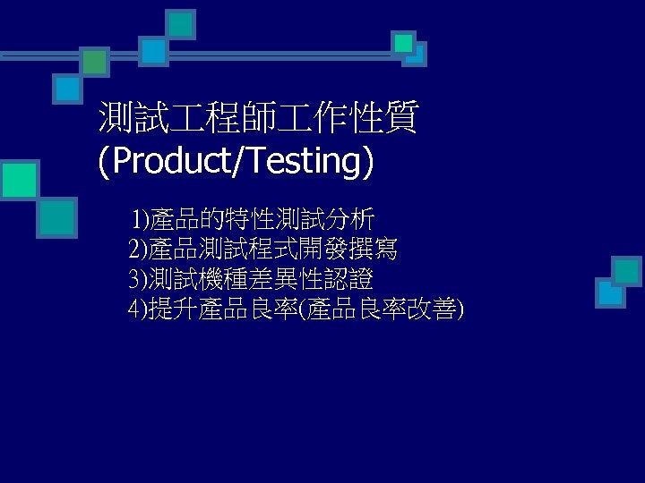 測試 程師 作性質 (Product/Testing) 1)產品的特性測試分析 2)產品測試程式開發撰寫 3)測試機種差異性認證 4)提升產品良率(產品良率改善)